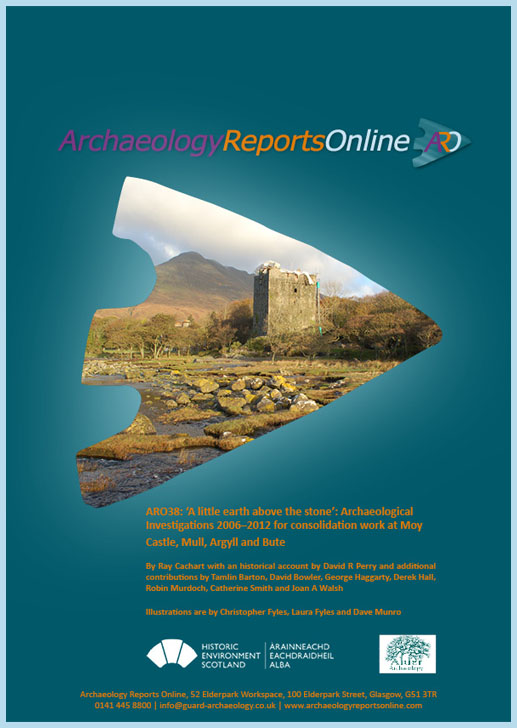 ARO38: 'A little earth above the stone': Archaeological Investigations 2006–2012 for Consolidation Work at Moy Castle, Mull, Argyll and Bute